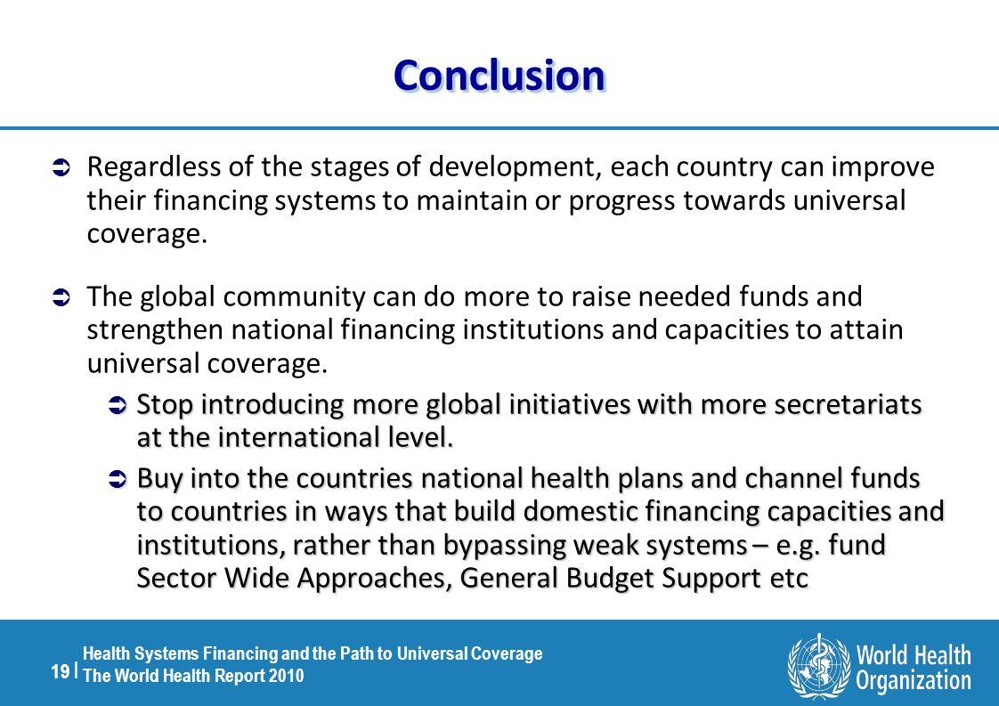 19 | Health Systems Financing and the Path to Universal Coverage The World Health Report 2010 ConclusionConclusion  Regardless of the stages of development, each country can improve their financing systems to maintain or progress towards universal coverage.