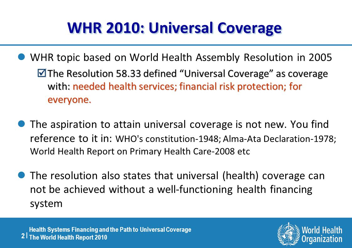 2 |2 | Health Systems Financing and the Path to Universal Coverage The World Health Report 2010 WHR 2010: Universal Coverage WHR topic based on World Health Assembly Resolution in 2005  The Resolution 58.33 defined Universal Coverage ascoverage with: needed health services; financial risk protection; for everyone.