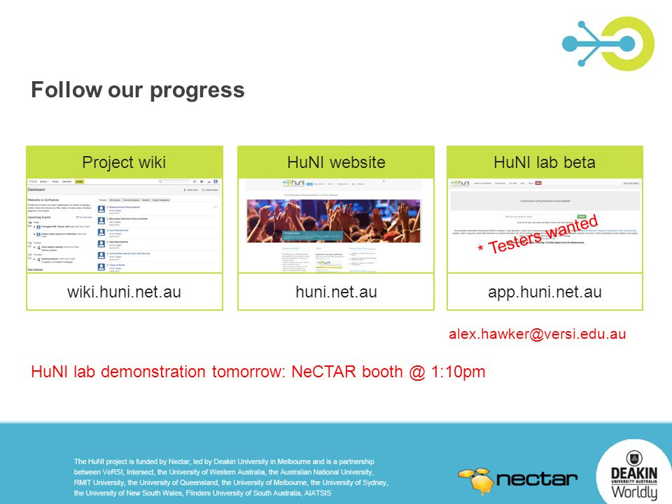 Project wiki wiki.huni.net.au HuNI website huni.net.au HuNI lab beta app.huni.net.au HuNI lab demonstration tomorrow: NeCTAR booth @ 1:10pm * Testers wanted alex.hawker@versi.edu.au Follow our progress
