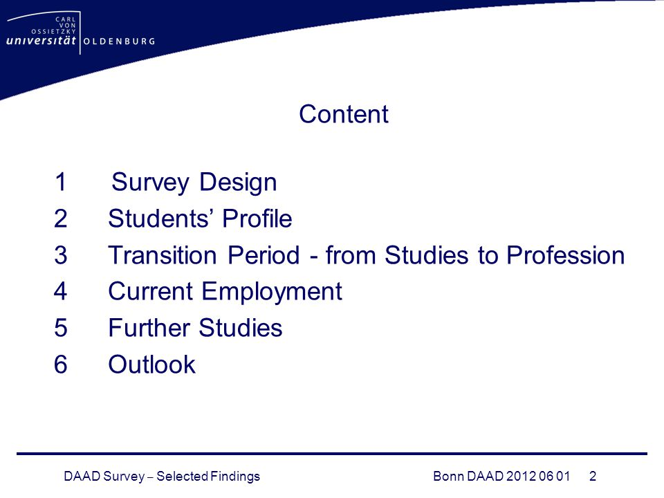 DAAD Survey – Selected FindingsBonn DAAD Content 1 Survey Design 2Students' Profile 3Transition Period - from Studies to Profession 4Current Employment 5Further Studies 6Outlook