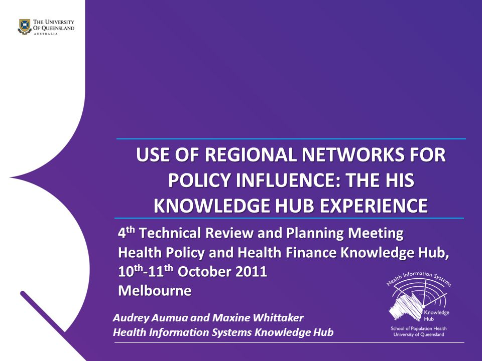 Health Information Systems Knowledge Hub   2011 Order of Presentation The Development of Regional Networks Case Study : PHIN Lessons for Engagement Opportunities for Policy Engagement and Policy Dialogue