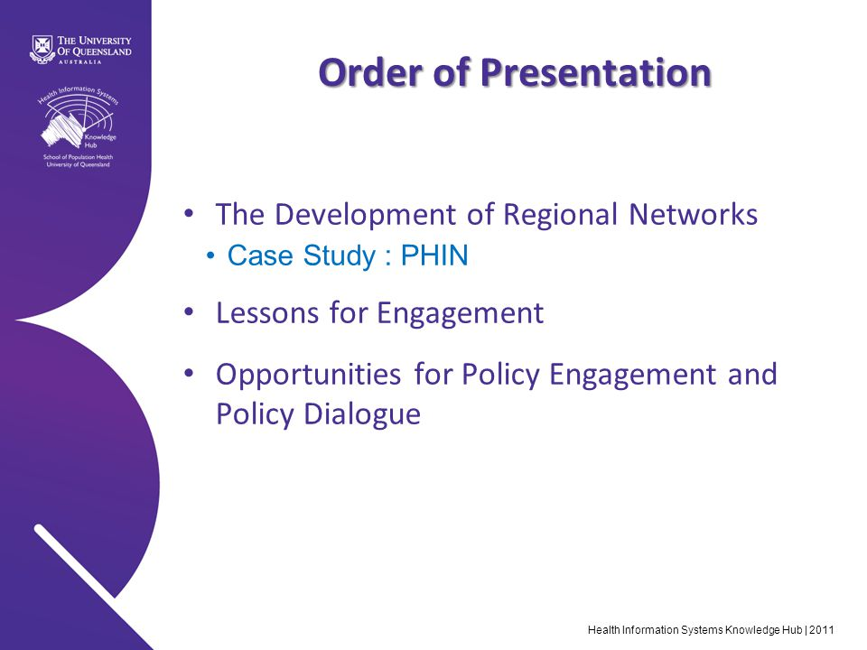 Health Information Systems Knowledge Hub | 2011 Order of Presentation The Development of Regional Networks Case Study : PHIN Lessons for Engagement Opportunities for Policy Engagement and Policy Dialogue