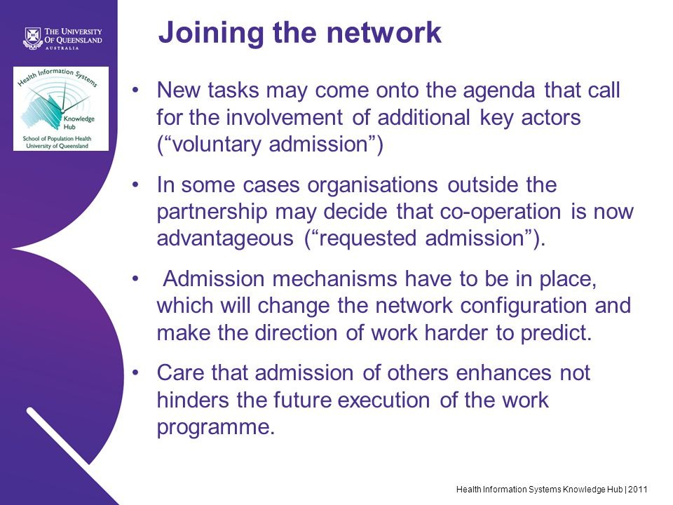 Health Information Systems Knowledge Hub | 2011 Joining the network New tasks may come onto the agenda that call for the involvement of additional key actors ( voluntary admission ) In some cases organisations outside the partnership may decide that co-operation is now advantageous ( requested admission ).