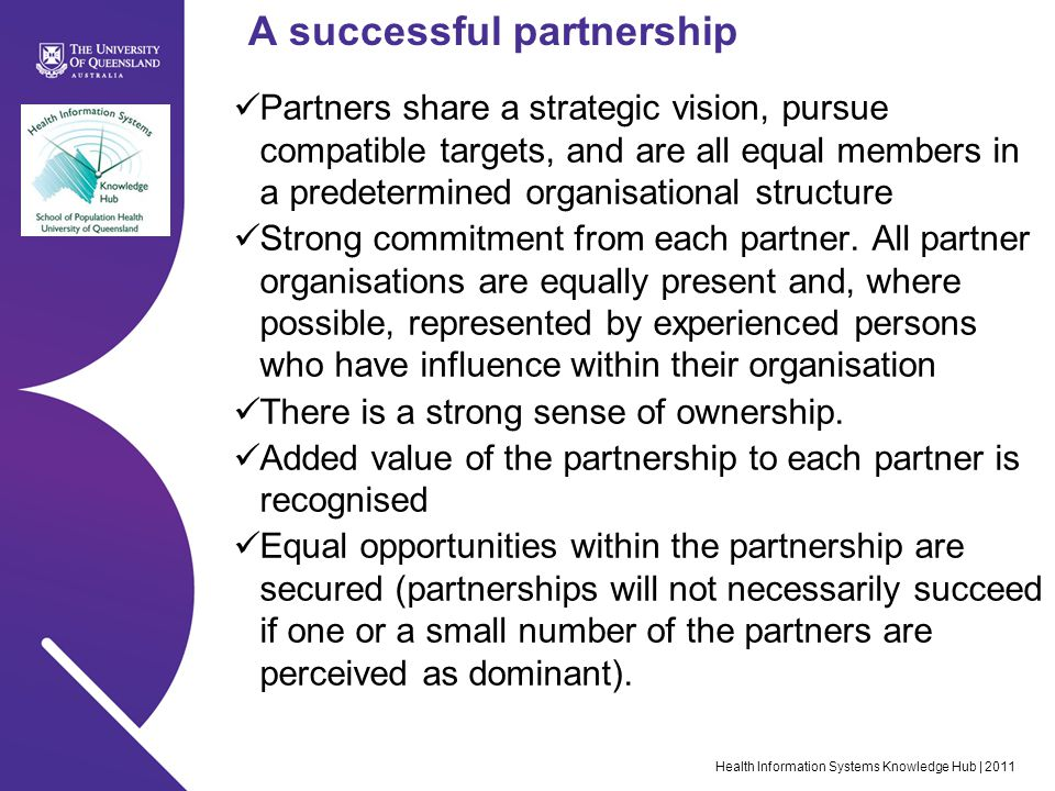 Health Information Systems Knowledge Hub | 2011 A successful partnership Partners share a strategic vision, pursue compatible targets, and are all equal members in a predetermined organisational structure Strong commitment from each partner.