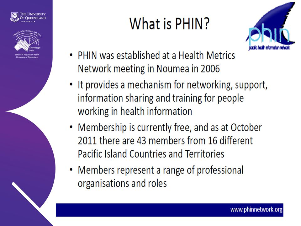 Health Information Systems Knowledge Hub   2011 Why PHIN may be a Channel for Policy Engagement and Dialogue 1)Context : Relevance to HIS and its link to HSS 2)Linkage to the Community and its strategic plan, challenges and corporate knowledge.