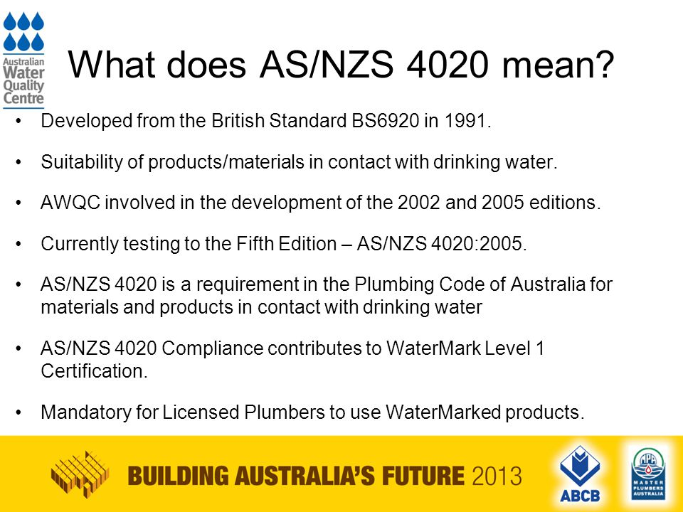 Requirements of AS/NZS 4020 The Standard ensures products/materials do not leach compounds that can affect the health of consumers or the aesthetics of water: –The Taste or Appearance of Water.