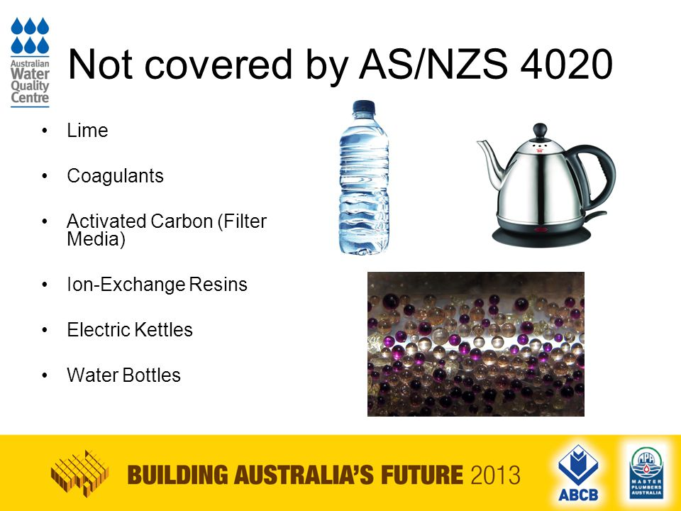 Not covered by AS/NZS 4020 Lime Coagulants Activated Carbon (Filter Media) Ion-Exchange Resins Electric Kettles Water Bottles