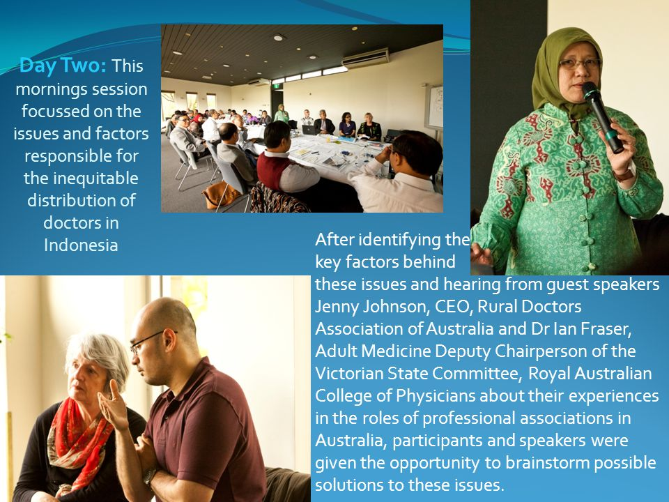 Day Two: This mornings session focussed on the issues and factors responsible for the inequitable distribution of doctors in Indonesia After identifying the key factors behind these issues and hearing from guest speakers Jenny Johnson, CEO, Rural Doctors Association of Australia and Dr Ian Fraser, Adult Medicine Deputy Chairperson of the Victorian State Committee, Royal Australian College of Physicians about their experiences in the roles of professional associations in Australia, participants and speakers were given the opportunity to brainstorm possible solutions to these issues.
