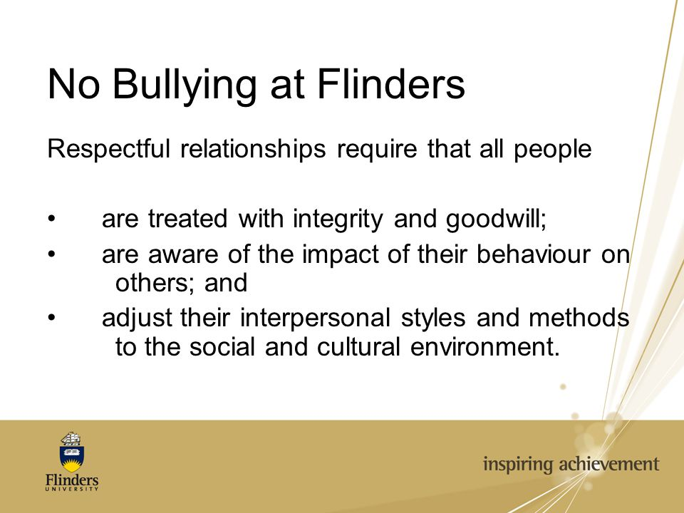 No Bullying at Flinders Respectful relationships require that all people are treated with integrity and goodwill; are aware of the impact of their behaviour on others; and adjust their interpersonal styles and methods to the social and cultural environment.