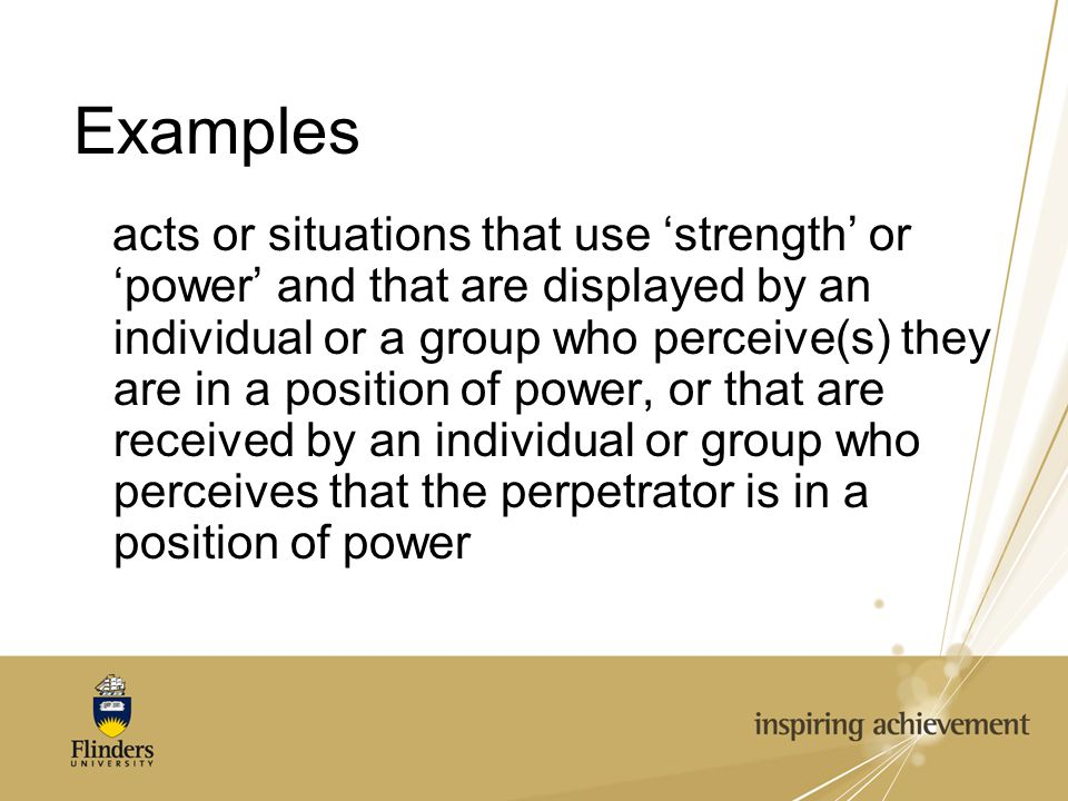 Examples acts or situations that use 'strength' or 'power' and that are displayed by an individual or a group who perceive(s) they are in a position of power, or that are received by an individual or group who perceives that the perpetrator is in a position of power