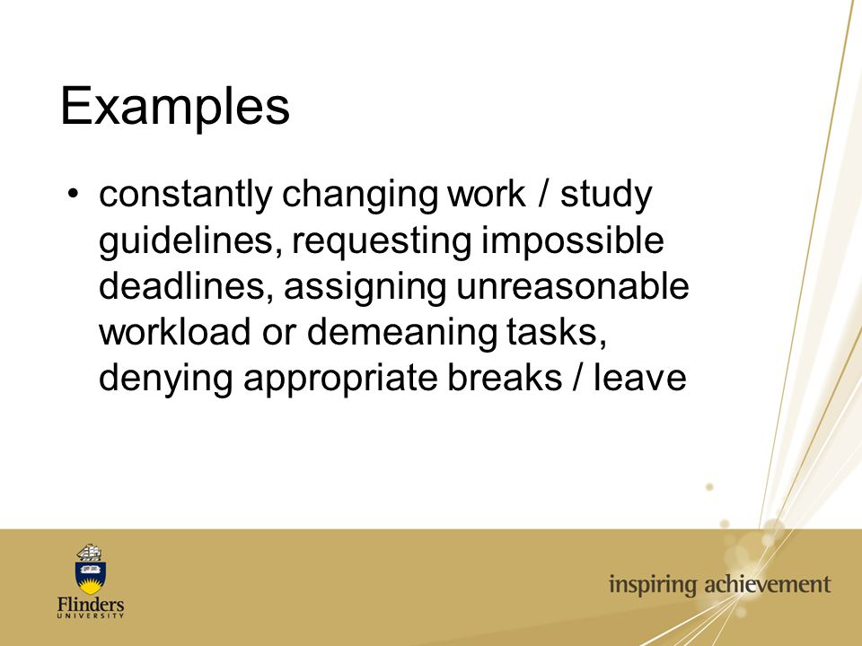 Examples constantly changing work / study guidelines, requesting impossible deadlines, assigning unreasonable workload or demeaning tasks, denying appropriate breaks / leave
