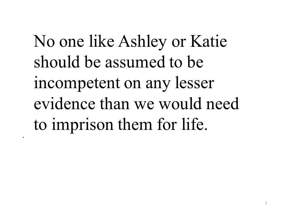 7. No one like Ashley or Katie should be assumed to be incompetent on any lesser evidence than we would need to imprison them for life.