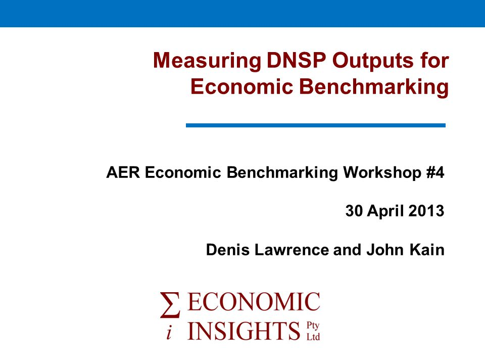 Measuring DNSP Outputs for Economic Benchmarking AER Economic Benchmarking Workshop #4 30 April 2013 Denis Lawrence and John Kain