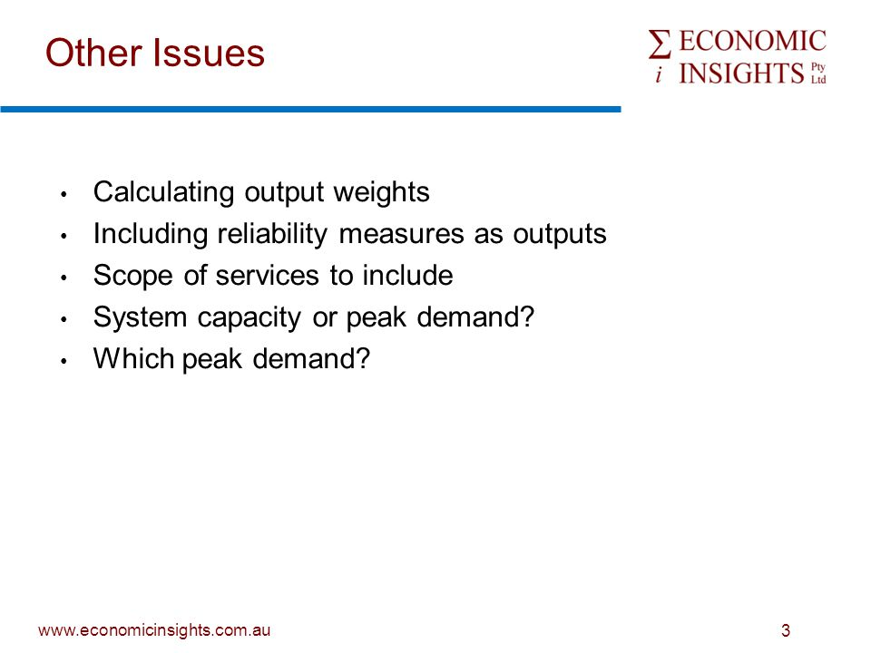 www.economicinsights.com.au 3 Other Issues Calculating output weights Including reliability measures as outputs Scope of services to include System capacity or peak demand.