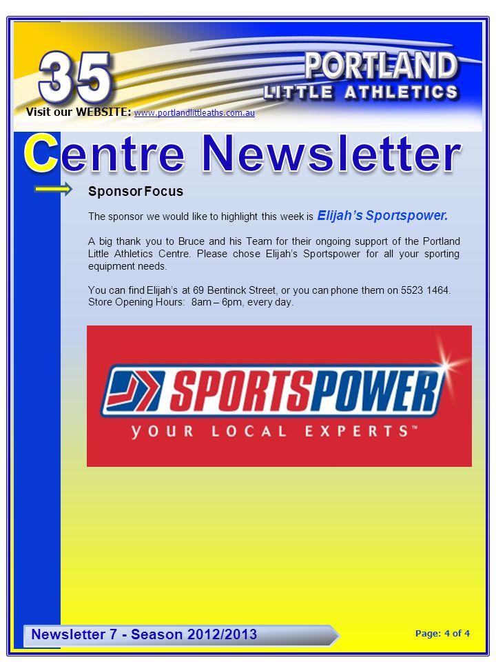 4 Visit our WEBSITE: www.portlandlittleaths.com.au www.portlandlittleaths.com.au Newsletter 7 - Season 2012/2013 Page: 4 of 4 Sponsor Focus The sponsor we would like to highlight this week is Elijah's Sportspower.