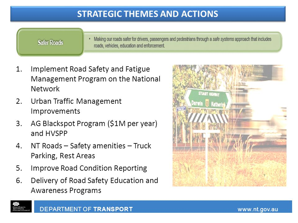 DEPARTMENT OF TRANSPORT www.nt.gov.au 1.Implement Road Safety and Fatigue Management Program on the National Network 2.Urban Traffic Management Improvements 3.AG Blackspot Program ($1M per year) and HVSPP 4.NT Roads – Safety amenities – Truck Parking, Rest Areas 5.Improve Road Condition Reporting 6.Delivery of Road Safety Education and Awareness Programs STRATEGIC THEMES AND ACTIONS