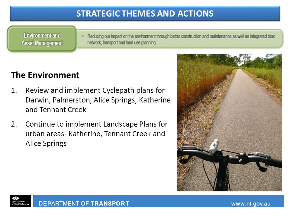DEPARTMENT OF TRANSPORT www.nt.gov.au The Environment 1.Review and implement Cyclepath plans for Darwin, Palmerston, Alice Springs, Katherine and Tennant Creek 2.Continue to implement Landscape Plans for urban areas- Katherine, Tennant Creek and Alice Springs STRATEGIC THEMES AND ACTIONS
