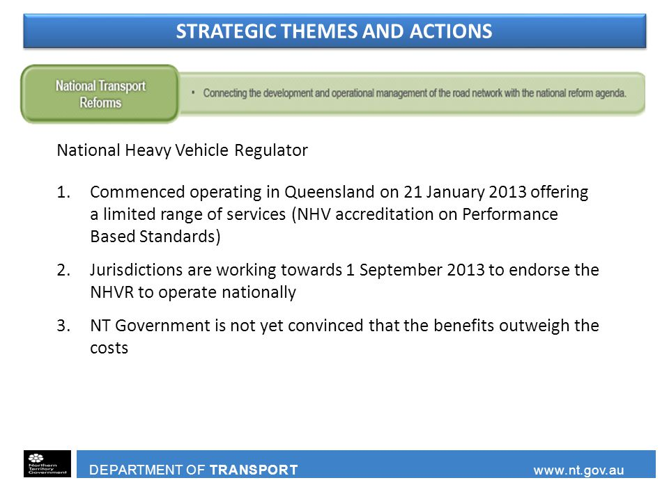 DEPARTMENT OF TRANSPORT www.nt.gov.au 1.Commenced operating in Queensland on 21 January 2013 offering a limited range of services (NHV accreditation on Performance Based Standards) 2.Jurisdictions are working towards 1 September 2013 to endorse the NHVR to operate nationally 3.NT Government is not yet convinced that the benefits outweigh the costs National Heavy Vehicle Regulator STRATEGIC THEMES AND ACTIONS