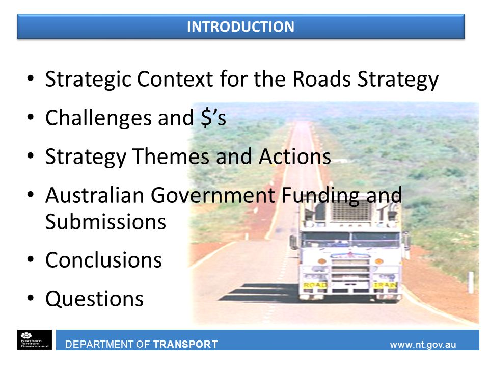 DEPARTMENT OF TRANSPORT www.nt.gov.au Strategic Context for the Roads Strategy Challenges and $'s Strategy Themes and Actions Australian Government Funding and Submissions Conclusions Questions INTRODUCTION