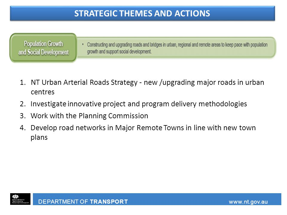 DEPARTMENT OF TRANSPORT www.nt.gov.au 1.NT Urban Arterial Roads Strategy - new /upgrading major roads in urban centres 2.Investigate innovative project and program delivery methodologies 3.Work with the Planning Commission 4.Develop road networks in Major Remote Towns in line with new town plans STRATEGIC THEMES AND ACTIONS