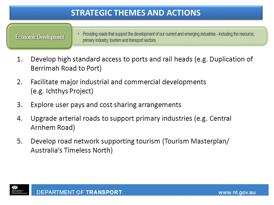 DEPARTMENT OF TRANSPORT www.nt.gov.au 1.Develop high standard access to ports and rail heads (e.g. Duplication of Berrimah Road to Port) 2.Facilitate