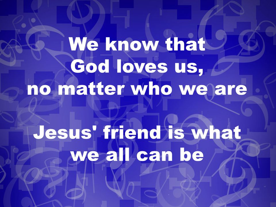 We know that God loves us, no matter who we are Jesus friend is what we all can be
