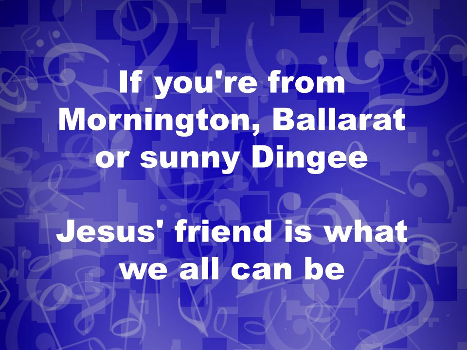 If you re from Mornington, Ballarat or sunny Dingee Jesus friend is what we all can be