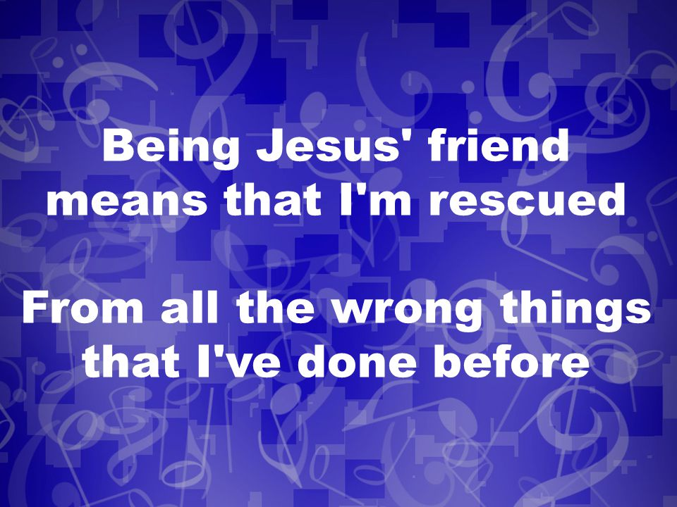 Being Jesus friend means that I m rescued From all the wrong things that I ve done before
