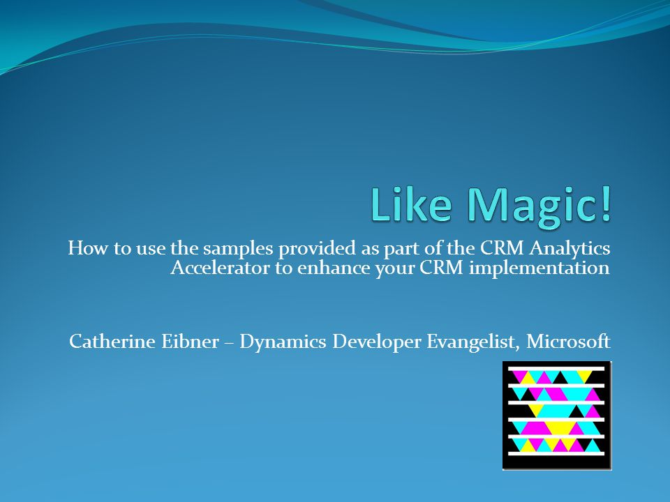 How to use the samples provided as part of the CRM Analytics Accelerator to enhance your CRM implementation Catherine Eibner – Dynamics Developer Evangelist, Microsoft