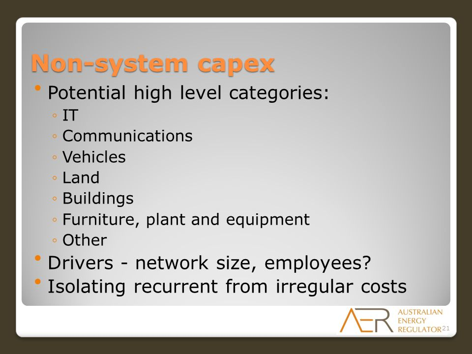 Non-system capex Potential high level categories: ◦IT ◦Communications ◦Vehicles ◦Land ◦Buildings ◦Furniture, plant and equipment ◦Other Drivers - network size, employees.