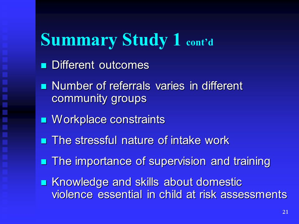 21 Summary Study 1 cont'd Different outcomes Different outcomes Number of referrals varies in different community groups Number of referrals varies in different community groups Workplace constraints Workplace constraints The stressful nature of intake work The stressful nature of intake work The importance of supervision and training The importance of supervision and training Knowledge and skills about domestic violence essential in child at risk assessments Knowledge and skills about domestic violence essential in child at risk assessments
