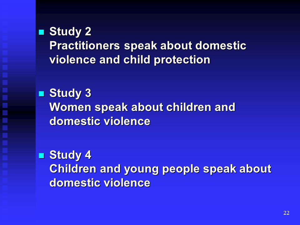 22 Study 2 Practitioners speak about domestic violence and child protection Study 2 Practitioners speak about domestic violence and child protection Study 3 Women speak about children and domestic violence Study 3 Women speak about children and domestic violence Study 4 Children and young people speak about domestic violence Study 4 Children and young people speak about domestic violence