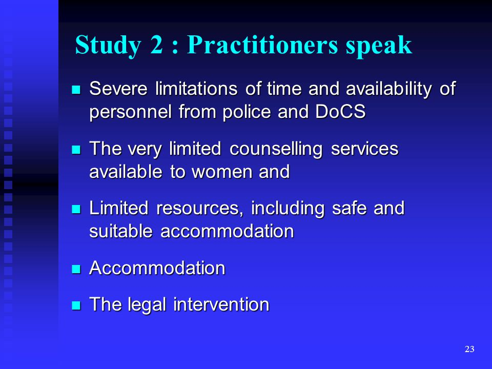 23 Study 2 : Practitioners speak Severe limitations of time and availability of personnel from police and DoCS Severe limitations of time and availability of personnel from police and DoCS The very limited counselling services available to women and The very limited counselling services available to women and Limited resources, including safe and suitable accommodation Limited resources, including safe and suitable accommodation Accommodation Accommodation The legal intervention The legal intervention