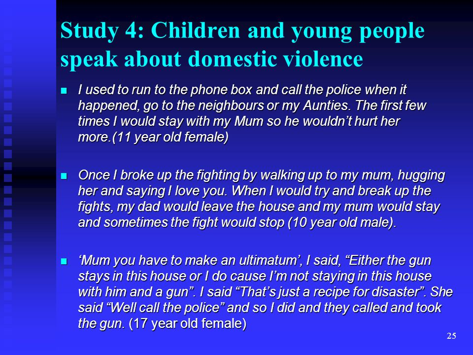 25 Study 4: Children and young people speak about domestic violence I used to run to the phone box and call the police when it happened, go to the neighbours or my Aunties.