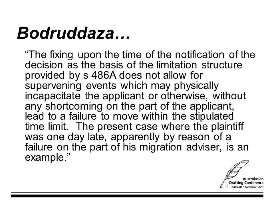 Bodruddaza… The fixing upon the time of the notification of the decision as the basis of the limitation structure provided by s 486A does not allow for supervening events which may physically incapacitate the applicant or otherwise, without any shortcoming on the part of the applicant, lead to a failure to move within the stipulated time limit.