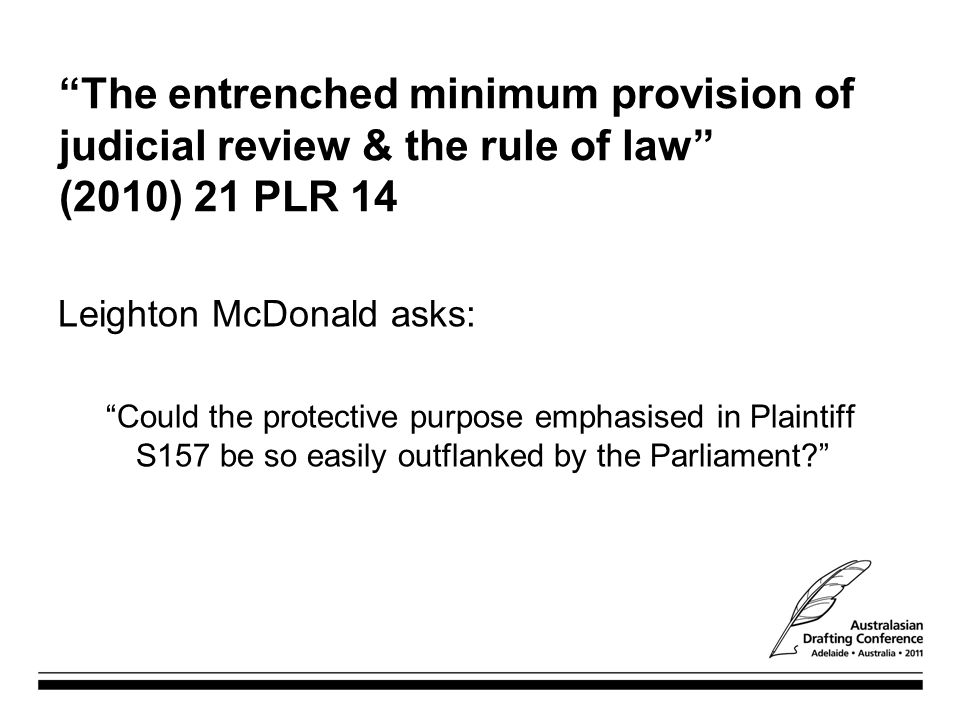 The entrenched minimum provision of judicial review & the rule of law (2010) 21 PLR 14 Leighton McDonald asks: Could the protective purpose emphasised in Plaintiff S157 be so easily outflanked by the Parliament?