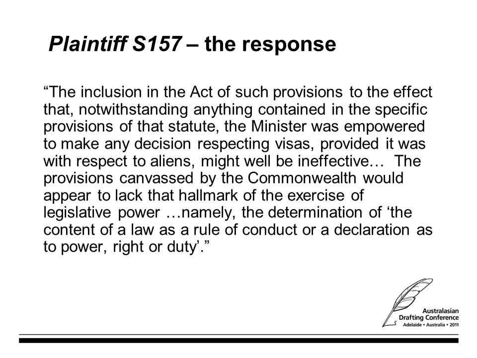 Plaintiff S157 – the response The inclusion in the Act of such provisions to the effect that, notwithstanding anything contained in the specific provisions of that statute, the Minister was empowered to make any decision respecting visas, provided it was with respect to aliens, might well be ineffective… The provisions canvassed by the Commonwealth would appear to lack that hallmark of the exercise of legislative power …namely, the determination of 'the content of a law as a rule of conduct or a declaration as to power, right or duty'.