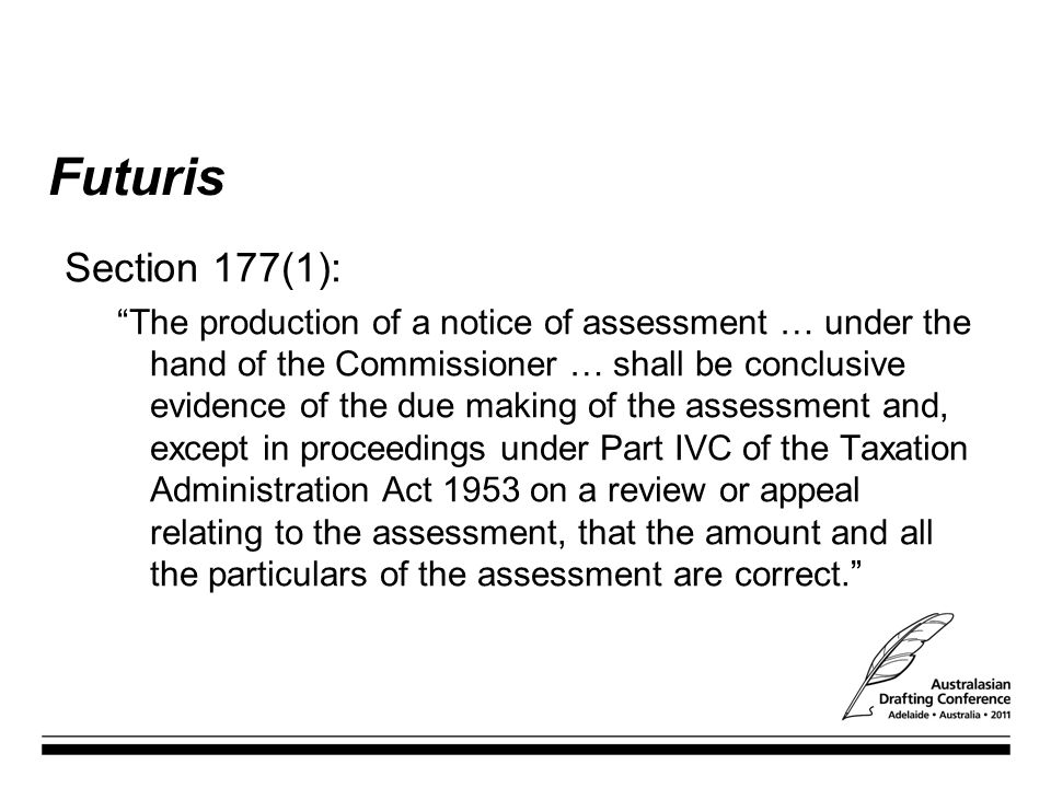 Futuris Section 177(1): The production of a notice of assessment … under the hand of the Commissioner … shall be conclusive evidence of the due making of the assessment and, except in proceedings under Part IVC of the Taxation Administration Act 1953 on a review or appeal relating to the assessment, that the amount and all the particulars of the assessment are correct.