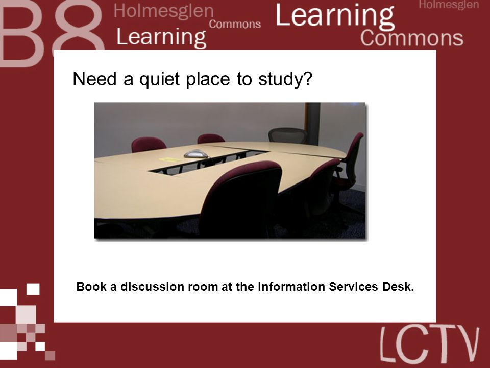 Need a quiet place to study Book a discussion room at the Information Services Desk.