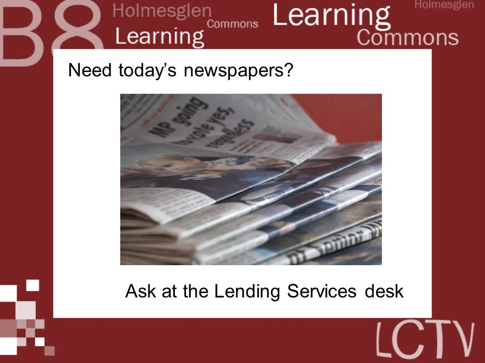 Need today's newspapers? Ask at the Lending Services desk