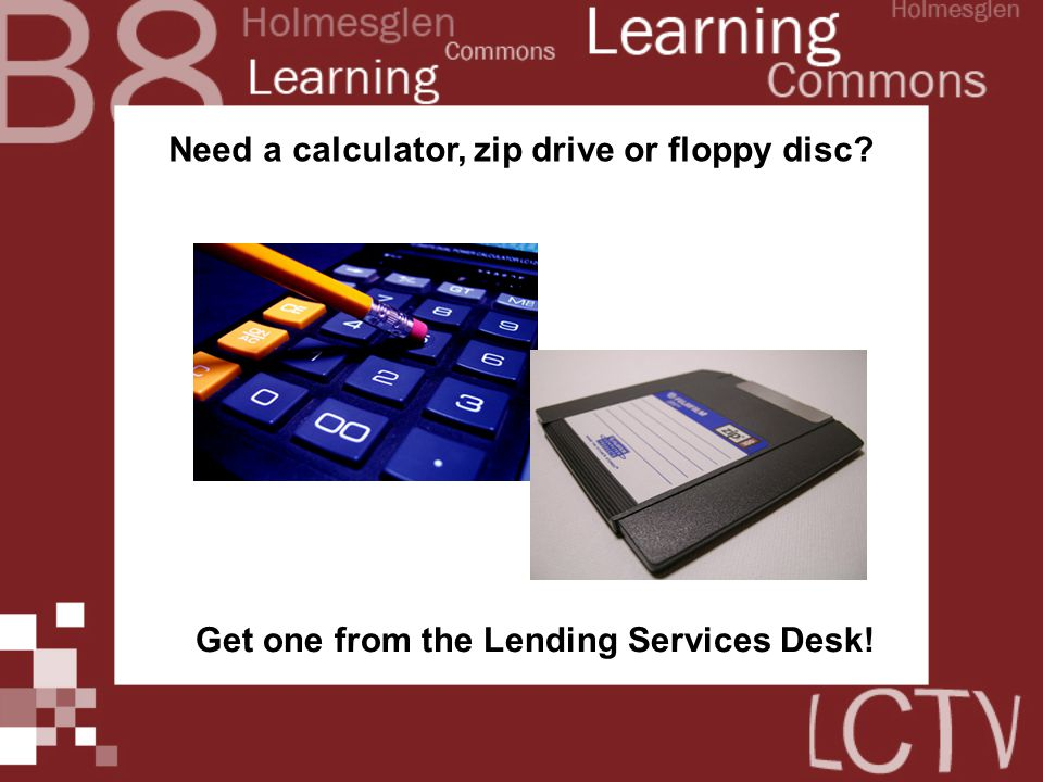 Need a calculator, zip drive or floppy disc Get one from the Lending Services Desk!