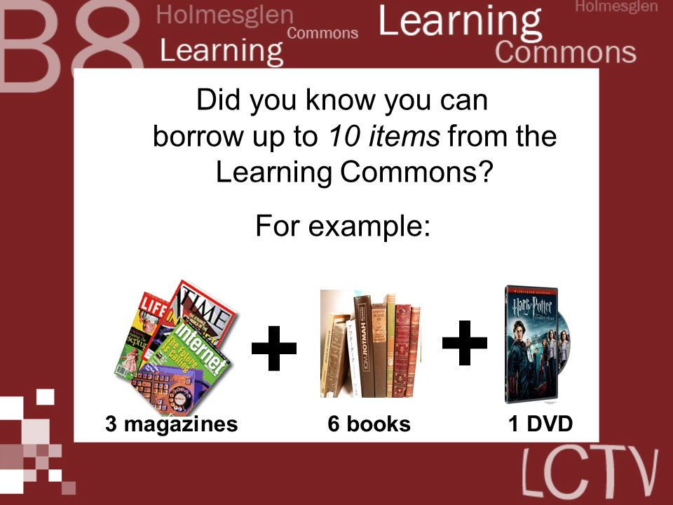 Did you know you can borrow up to 10 items from the Learning Commons? For example: + + 3 magazines6 books1 DVD