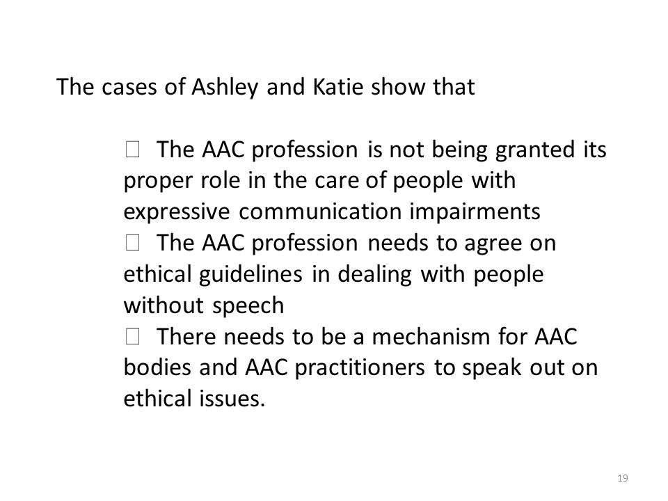 19 The cases of Ashley and Katie show that キ The AAC profession is not being granted its proper role in the care of people with expressive communication impairments キ The AAC profession needs to agree on ethical guidelines in dealing with people without speech キ There needs to be a mechanism for AAC bodies and AAC practitioners to speak out on ethical issues.