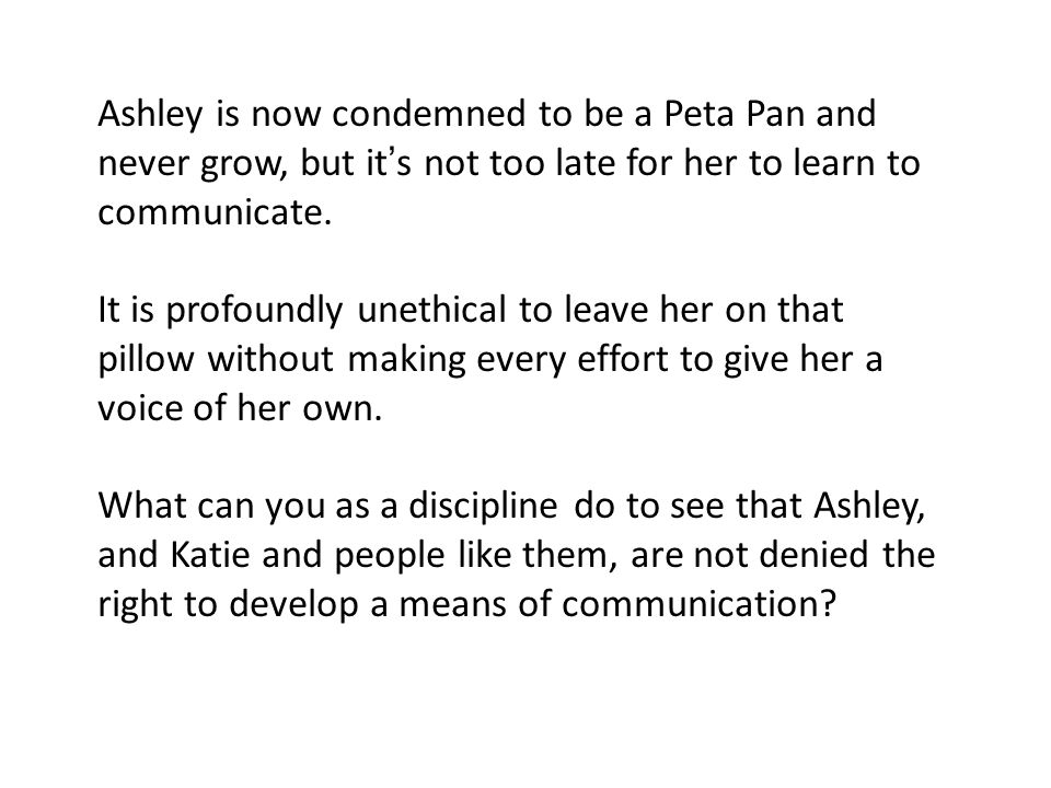 Ashley is now condemned to be a Peta Pan and never grow, but it ' s not too late for her to learn to communicate.