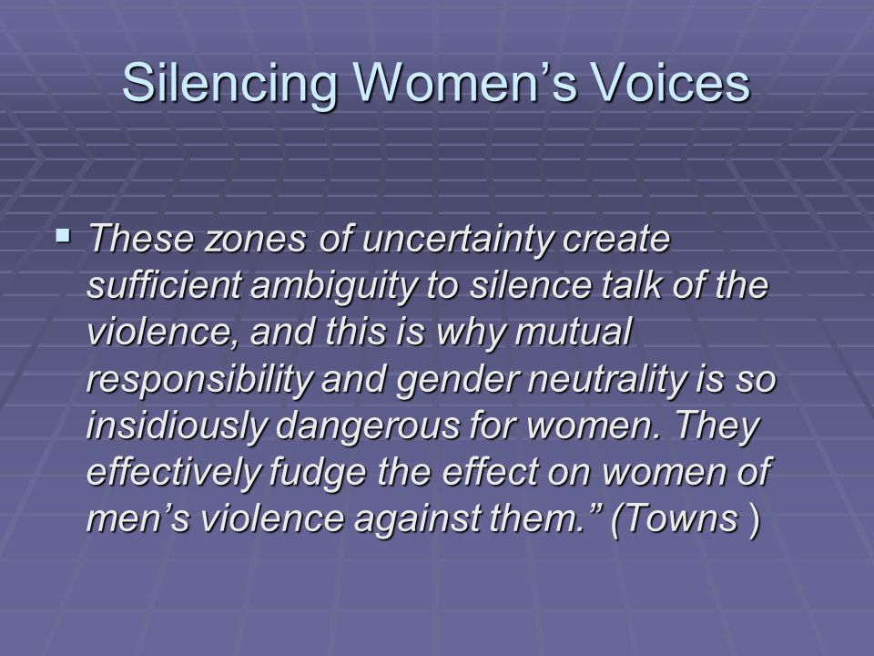 Silencing Women's Voices  These zones of uncertainty create sufficient ambiguity to silence talk of the violence, and this is why mutual responsibility and gender neutrality is so insidiously dangerous for women.