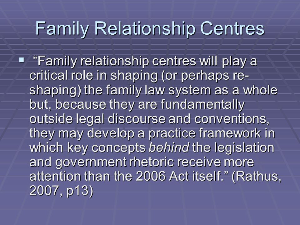 Family Relationship Centres  Family relationship centres will play a critical role in shaping (or perhaps re- shaping) the family law system as a whole but, because they are fundamentally outside legal discourse and conventions, they may develop a practice framework in which key concepts behind the legislation and government rhetoric receive more attention than the 2006 Act itself. (Rathus, 2007, p13)