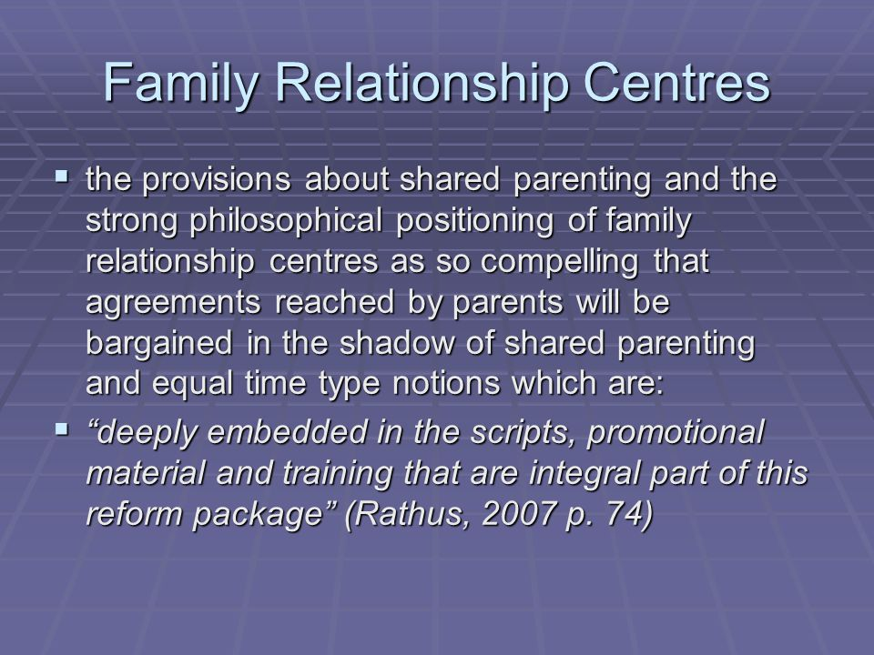 Family Relationship Centres  the provisions about shared parenting and the strong philosophical positioning of family relationship centres as so compelling that agreements reached by parents will be bargained in the shadow of shared parenting and equal time type notions which are:  deeply embedded in the scripts, promotional material and training that are integral part of this reform package (Rathus, 2007 p.
