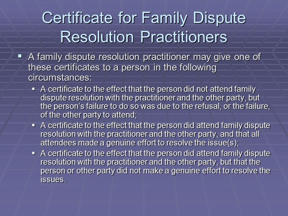 Certificate for Family Dispute Resolution Practitioners  A family dispute resolution practitioner may give one of these certificates to a person in the following circumstances:  A certificate to the effect that the person did not attend family dispute resolution with the practitioner and the other party, but the person's failure to do so was due to the refusal, or the failure, of the other party to attend;  A certificate to the effect that the person did attend family dispute resolution with the practitioner and the other party, and that all attendees made a genuine effort to resolve the issue(s);  A certificate to the effect that the person did attend family dispute resolution with the practitioner and the other party, but that the person or other party did not make a genuine effort to resolve the issues.