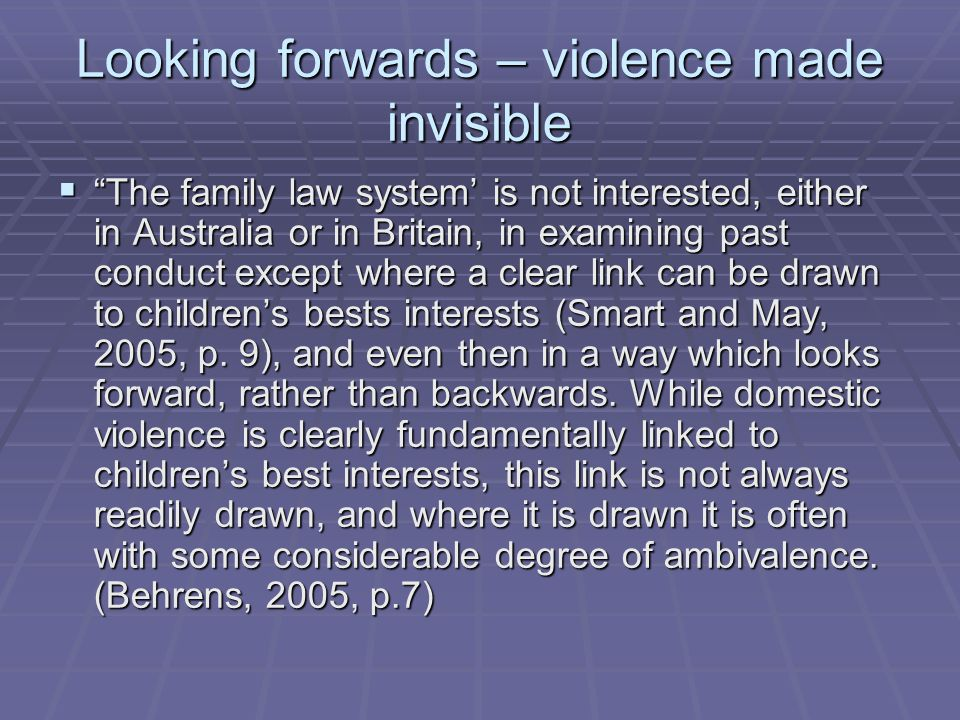 Looking forwards – violence made invisible  The family law system' is not interested, either in Australia or in Britain, in examining past conduct except where a clear link can be drawn to children's bests interests (Smart and May, 2005, p.