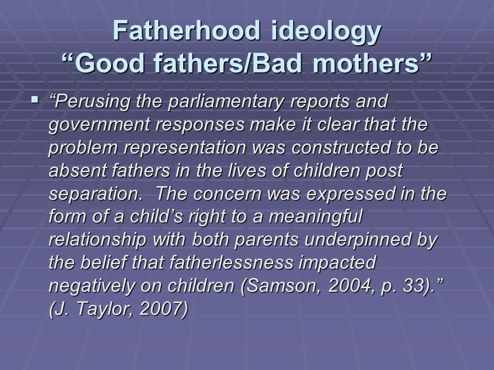 Fatherhood ideology Good fathers/Bad mothers  Perusing the parliamentary reports and government responses make it clear that the problem representation was constructed to be absent fathers in the lives of children post separation.